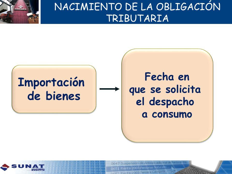 NACIMIENTO DE LA OBLIGACIÓN TRIBUTARIA Importación de bienes Importación de bienes Fecha en que se solicita el despacho a consumo Fecha en que se solicita el despacho a consumo