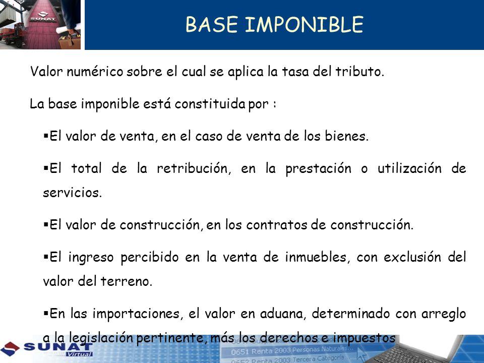 BASE IMPONIBLE Valor numérico sobre el cual se aplica la tasa del tributo. La base imponible está constituida por : El valor de venta, en el caso de v