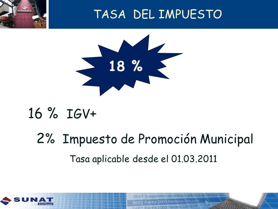TASA DEL IMPUESTO 16 % IGV + 2 % Impuesto de Promoción Municipal Tasa aplicable desde el 01.03.2011 18 %