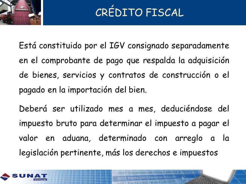 CRÉDITO FISCAL Está constituido por el IGV consignado separadamente en el comprobante de pago que respalda la adquisición de bienes, servicios y contratos de construcción o el pagado en la importación del bien.