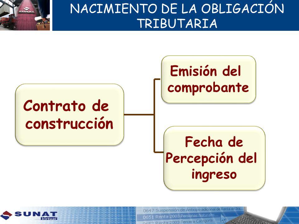 NACIMIENTO DE LA OBLIGACIÓN TRIBUTARIA Contrato de construcción Contrato de construcción Emisión del comprobante Emisión del comprobante Fecha de Perc