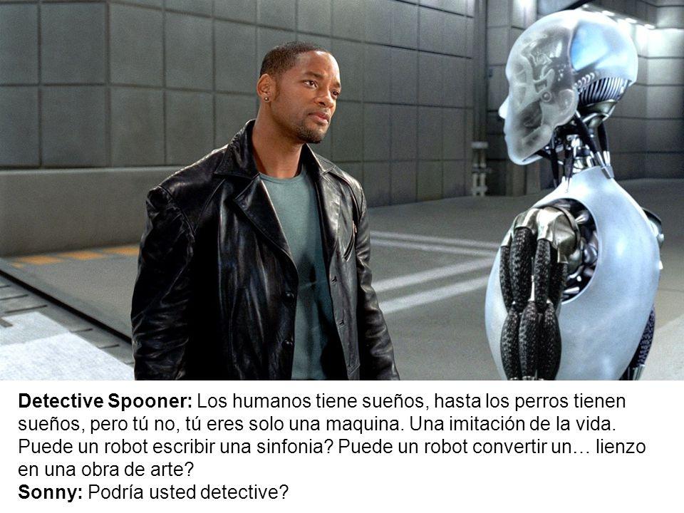 Detective Spooner: Los humanos tiene sueños, hasta los perros tienen sueños, pero tú no, tú eres solo una maquina.