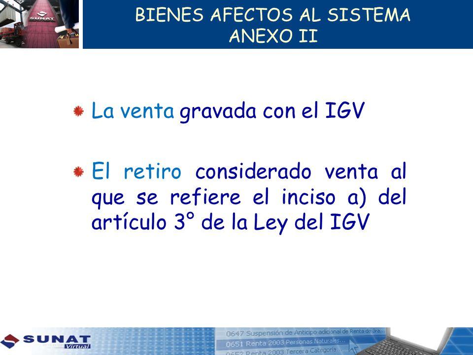 BIENES AFECTOS AL SISTEMA ANEXO II La venta gravada con el IGV El retiro considerado venta al que se refiere el inciso a) del artículo 3° de la Ley de