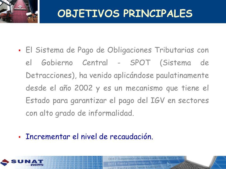 OBJETIVOS PRINCIPALES El Sistema de Pago de Obligaciones Tributarias con el Gobierno Central - SPOT (Sistema de Detracciones), ha venido aplicándose p