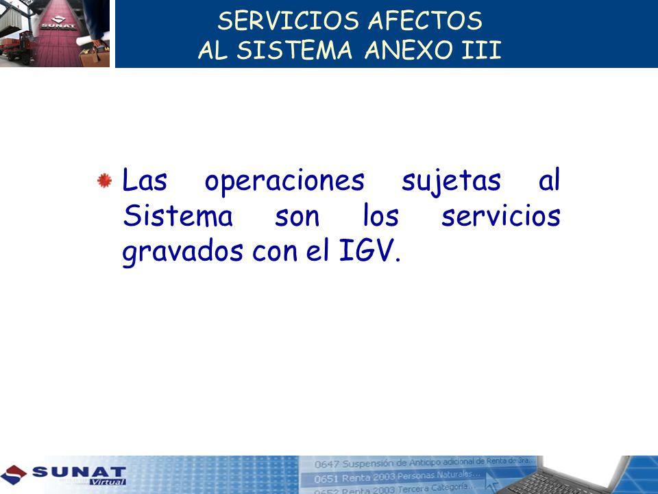 SERVICIOS AFECTOS AL SISTEMA ANEXO III Las operaciones sujetas al Sistema son los servicios gravados con el IGV.