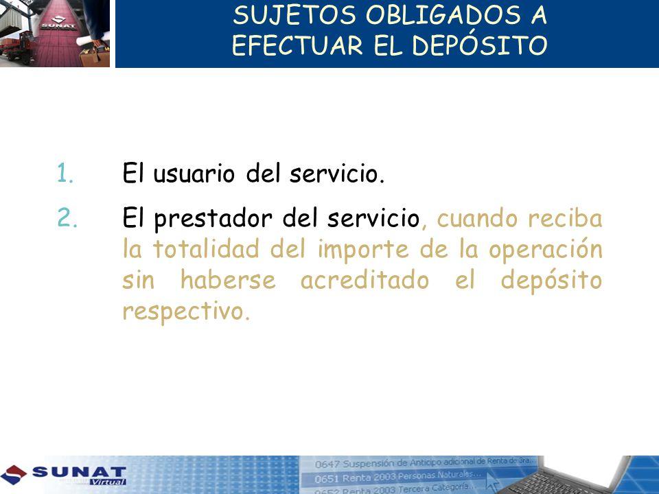 SUJETOS OBLIGADOS A EFECTUAR EL DEPÓSITO 1. El usuario del servicio. 2.El prestador del servicio, cuando reciba la totalidad del importe de la operaci