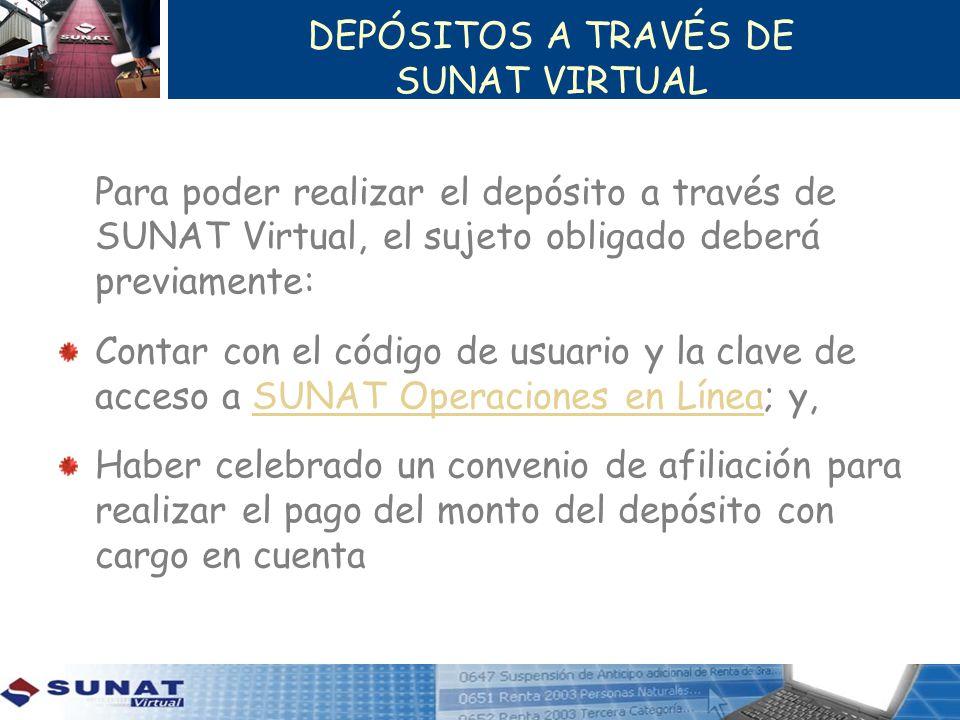 DEPÓSITOS A TRAVÉS DE SUNAT VIRTUAL Para poder realizar el depósito a través de SUNAT Virtual, el sujeto obligado deberá previamente: Contar con el có