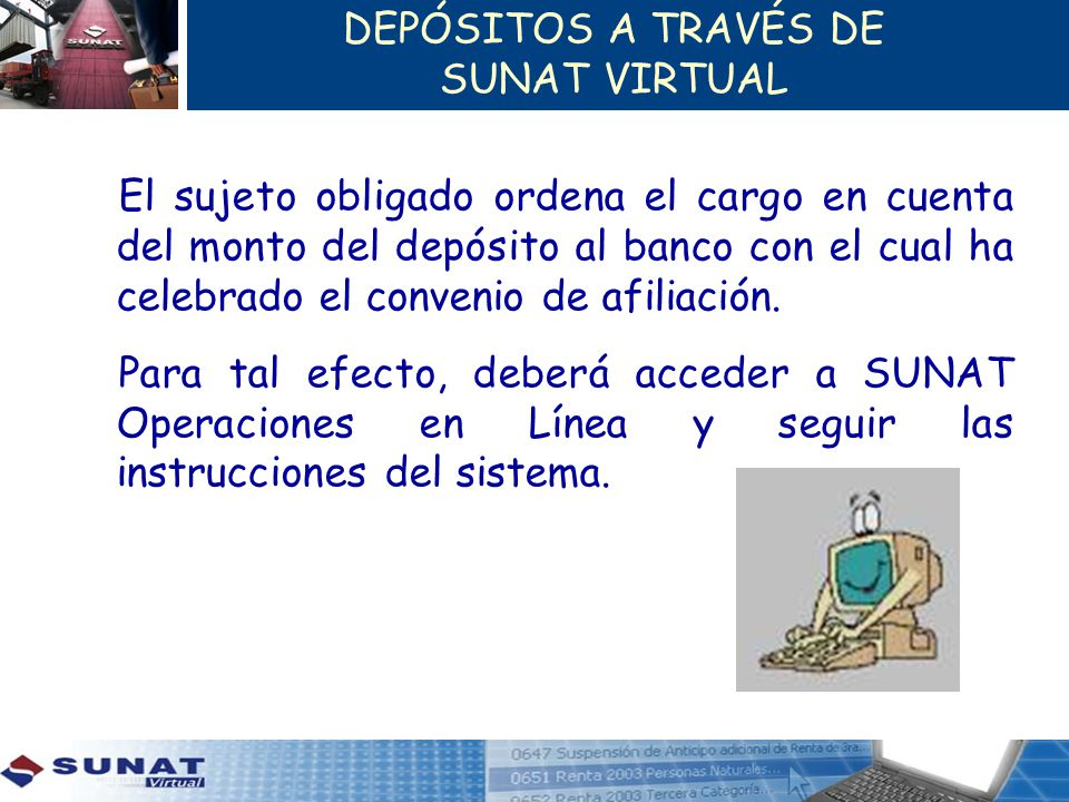 DEPÓSITOS A TRAVÉS DE SUNAT VIRTUAL El sujeto obligado ordena el cargo en cuenta del monto del depósito al banco con el cual ha celebrado el convenio