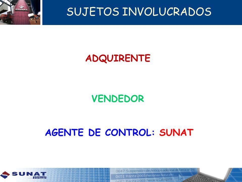 SUJETOS INVOLUCRADOS ADQUIRENTE VENDEDOR AGENTE DE CONTROL: SUNAT