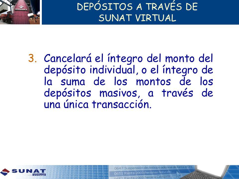 DEPÓSITOS A TRAVÉS DE SUNAT VIRTUAL 3.Cancelará el íntegro del monto del depósito individual, o el íntegro de la suma de los montos de los depósitos m