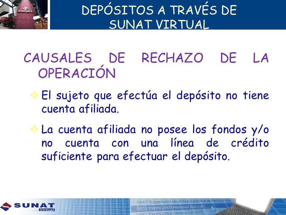 DEPÓSITOS A TRAVÉS DE SUNAT VIRTUAL CAUSALES DE RECHAZO DE LA OPERACIÓN El sujeto que efectúa el depósito no tiene cuenta afiliada. La cuenta afiliada