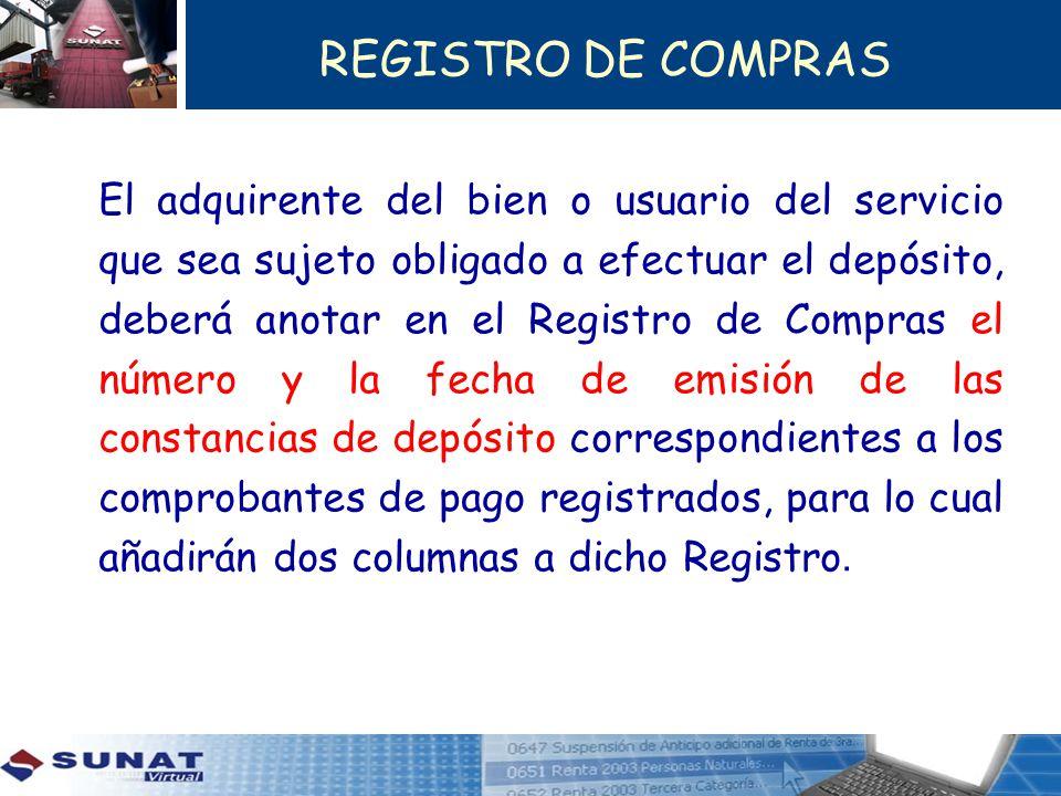 REGISTRO DE COMPRAS El adquirente del bien o usuario del servicio que sea sujeto obligado a efectuar el depósito, deberá anotar en el Registro de Comp
