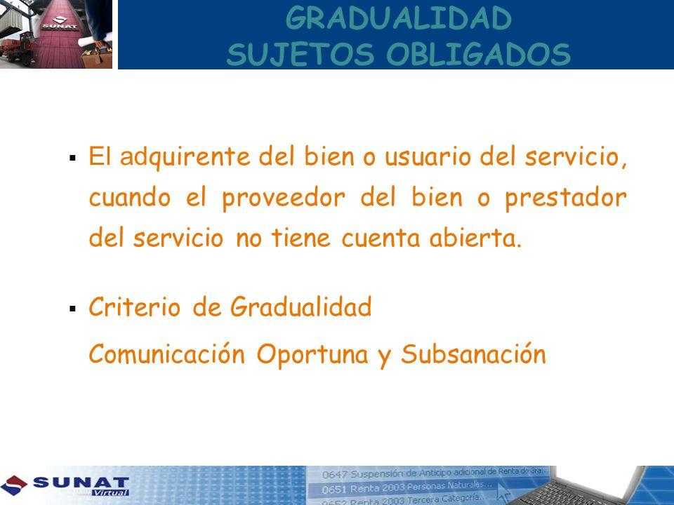 GRADUALIDAD SUJETOS OBLIGADOS El ad quirente del bien o usuario del servicio, cuando el proveedor del bien o prestador del servicio no tiene cuenta ab