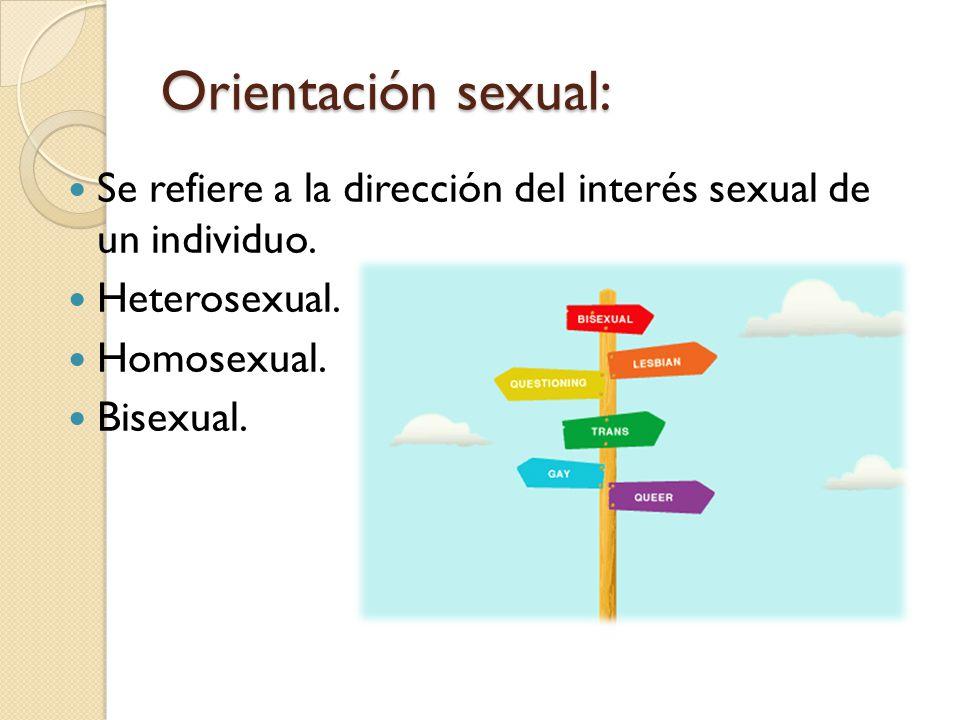 Orientación sexual: Se refiere a la dirección del interés sexual de un individuo. Heterosexual. Homosexual. Bisexual.