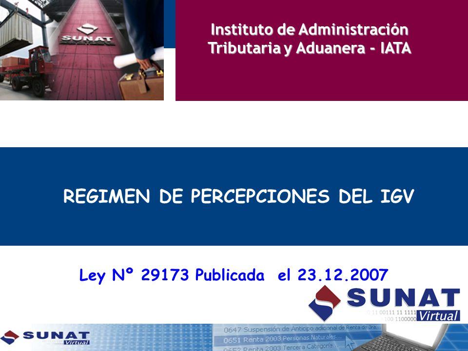 REGIMEN DE PERCEPCIONES DEL IGV Ley Nº 29173 Publicada el 23.12.2007 Instituto de Administración Tributaria y Aduanera - IATA