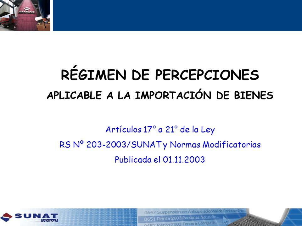 RÉGIMEN DE PERCEPCIONES APLICABLE A LA IMPORTACIÓN DE BIENES Artículos 17° a 21° de la Ley RS Nº 203-2003/SUNAT y Normas Modificatorias Publicada el 0