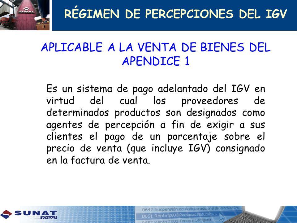 APLICABLE A LA VENTA DE BIENES DEL APENDICE 1 Es un sistema de pago adelantado del IGV en virtud del cual los proveedores de determinados productos so