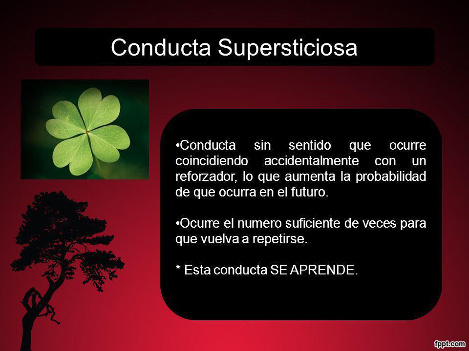 Conducta Supersticiosa Conducta sin sentido que ocurre coincidiendo accidentalmente con un reforzador, lo que aumenta la probabilidad de que ocurra en el futuro.