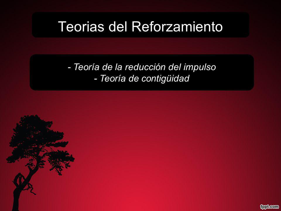 - Teoría de la reducción del impulso - Teoría de contigüidad Teorias del Reforzamiento