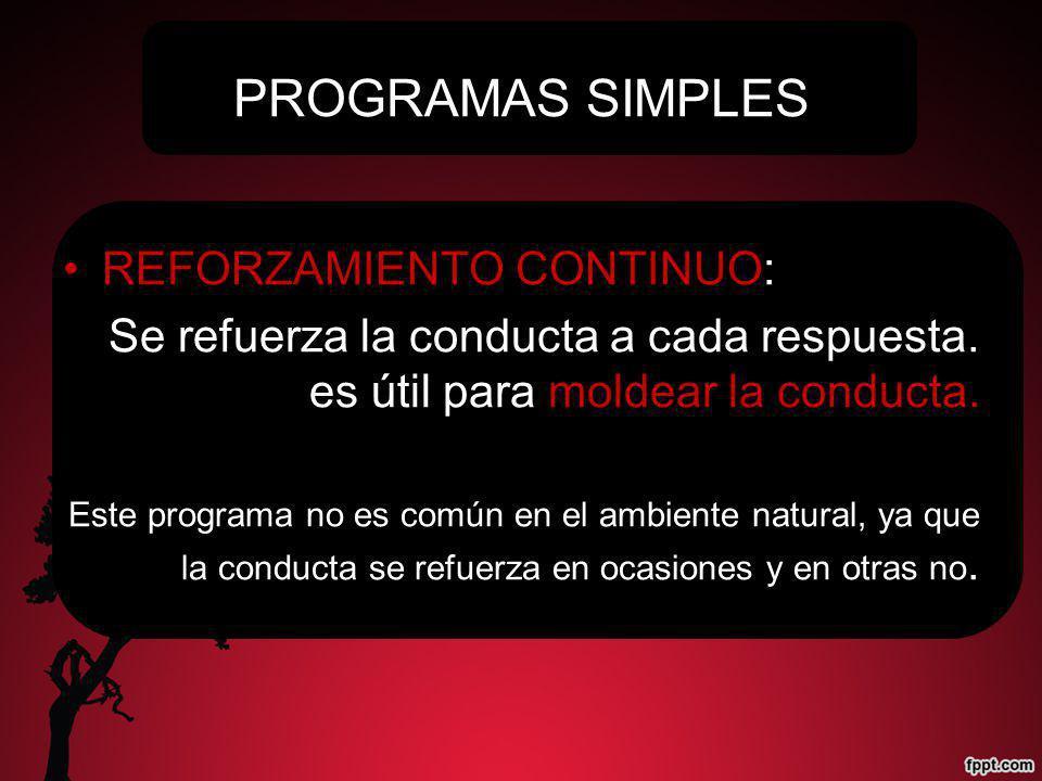 PROGRAMAS SIMPLES REFORZAMIENTO CONTINUO: Se refuerza la conducta a cada respuesta. es útil para moldear la conducta. Este programa no es común en el