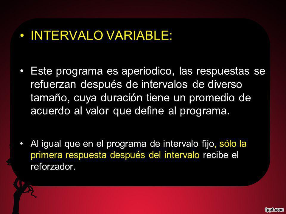 INTERVALO VARIABLE: Este programa es aperiodico, las respuestas se refuerzan después de intervalos de diverso tamaño, cuya duración tiene un promedio de acuerdo al valor que define al programa.