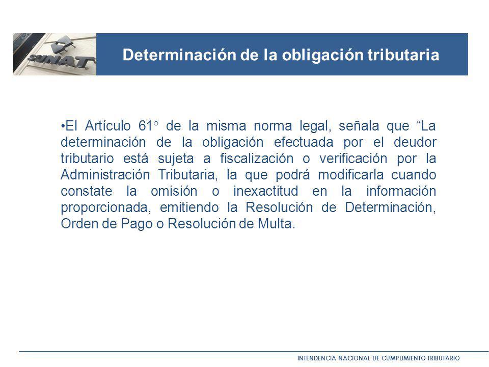 Determinación de la obligación tributaria INTENDENCIA NACIONAL DE CUMPLIMIENTO TRIBUTARIO El Artículo 61° de la misma norma legal, señala que La deter