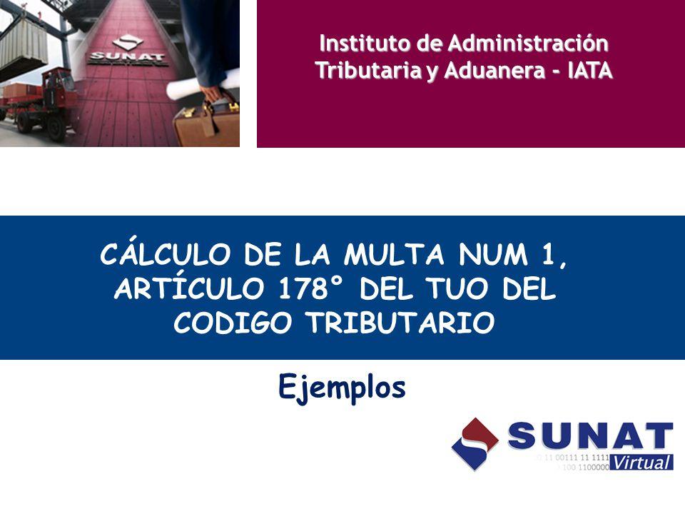CÁLCULO DE LA MULTA NUM 1, ARTÍCULO 178° DEL TUO DEL CODIGO TRIBUTARIO Ejemplos Instituto de Administración Tributaria y Aduanera - IATA