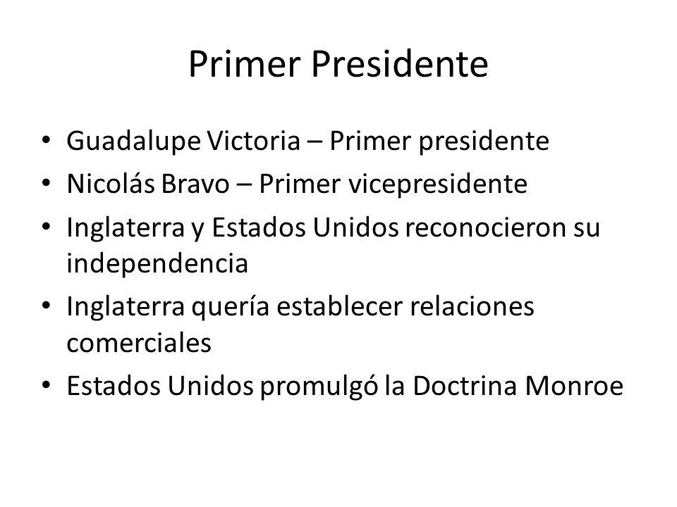 Primer Presidente Guadalupe Victoria – Primer presidente Nicolás Bravo – Primer vicepresidente Inglaterra y Estados Unidos reconocieron su independenc