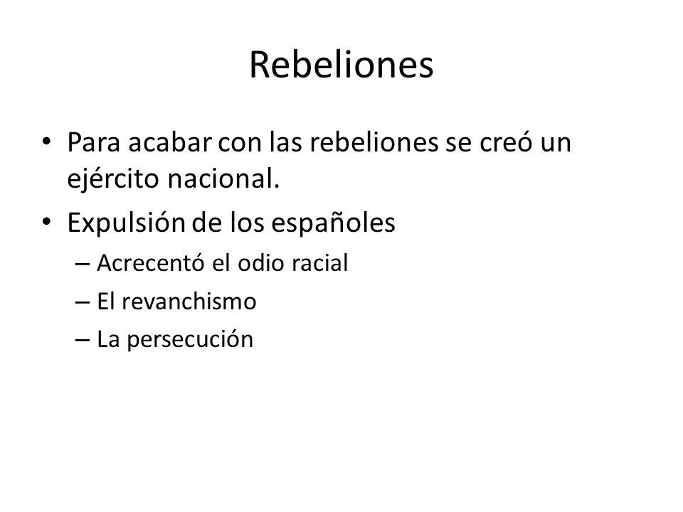 Rebeliones Para acabar con las rebeliones se creó un ejército nacional. Expulsión de los españoles – Acrecentó el odio racial – El revanchismo – La pe