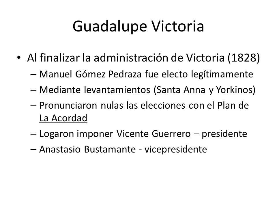 Guadalupe Victoria Al finalizar la administración de Victoria (1828) – Manuel Gómez Pedraza fue electo legítimamente – Mediante levantamientos (Santa