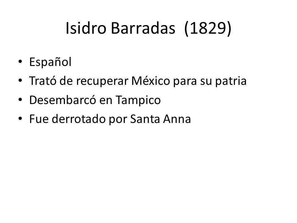 Isidro Barradas (1829) Español Trató de recuperar México para su patria Desembarcó en Tampico Fue derrotado por Santa Anna