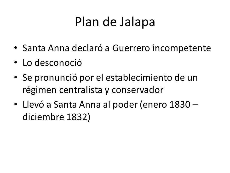 Plan de Jalapa Santa Anna declaró a Guerrero incompetente Lo desconoció Se pronunció por el establecimiento de un régimen centralista y conservador Ll