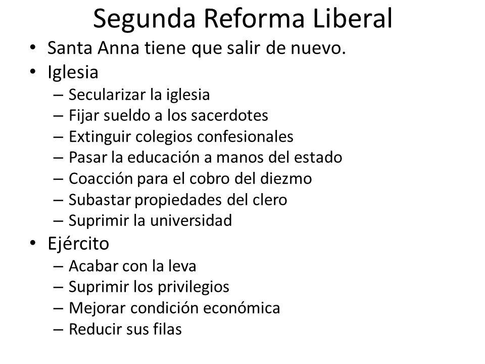 Segunda Reforma Liberal Santa Anna tiene que salir de nuevo. Iglesia – Secularizar la iglesia – Fijar sueldo a los sacerdotes – Extinguir colegios con