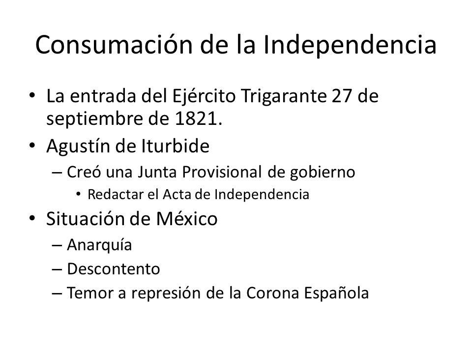 Consumación de la Independencia La entrada del Ejército Trigarante 27 de septiembre de 1821. Agustín de Iturbide – Creó una Junta Provisional de gobie