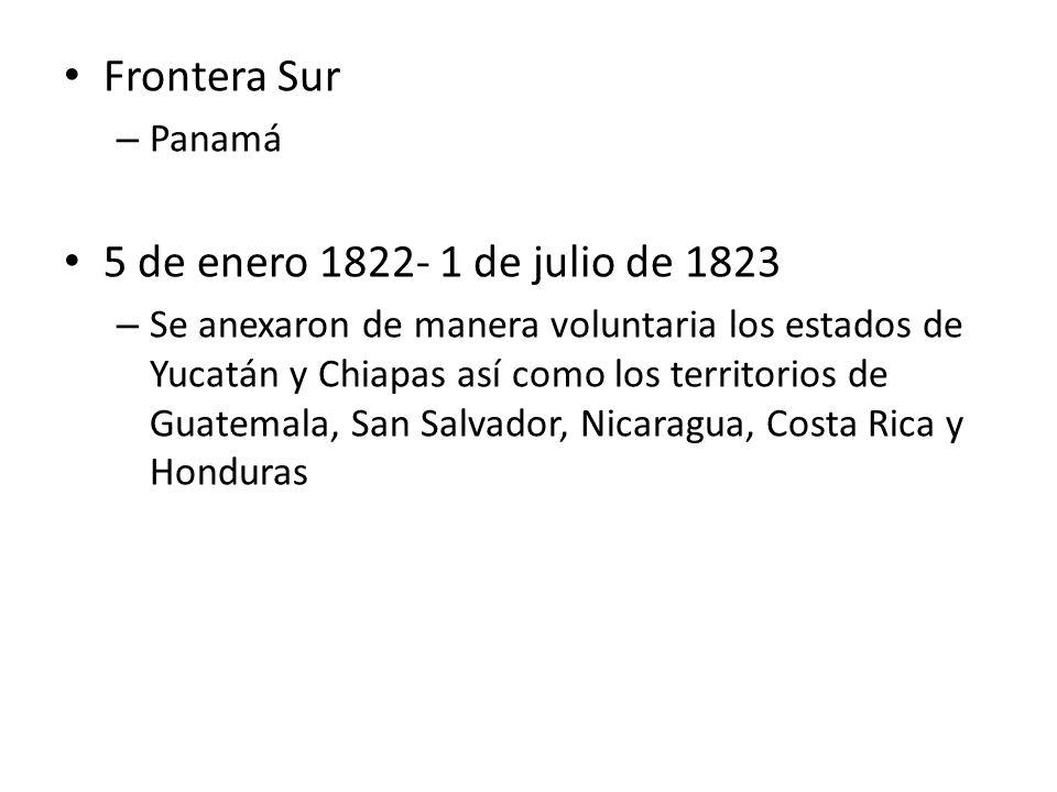 Frontera Sur – Panamá 5 de enero 1822- 1 de julio de 1823 – Se anexaron de manera voluntaria los estados de Yucatán y Chiapas así como los territorios