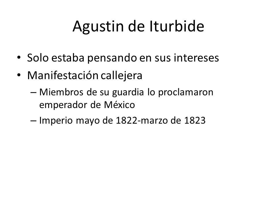 Agustin de Iturbide Solo estaba pensando en sus intereses Manifestación callejera – Miembros de su guardia lo proclamaron emperador de México – Imperi