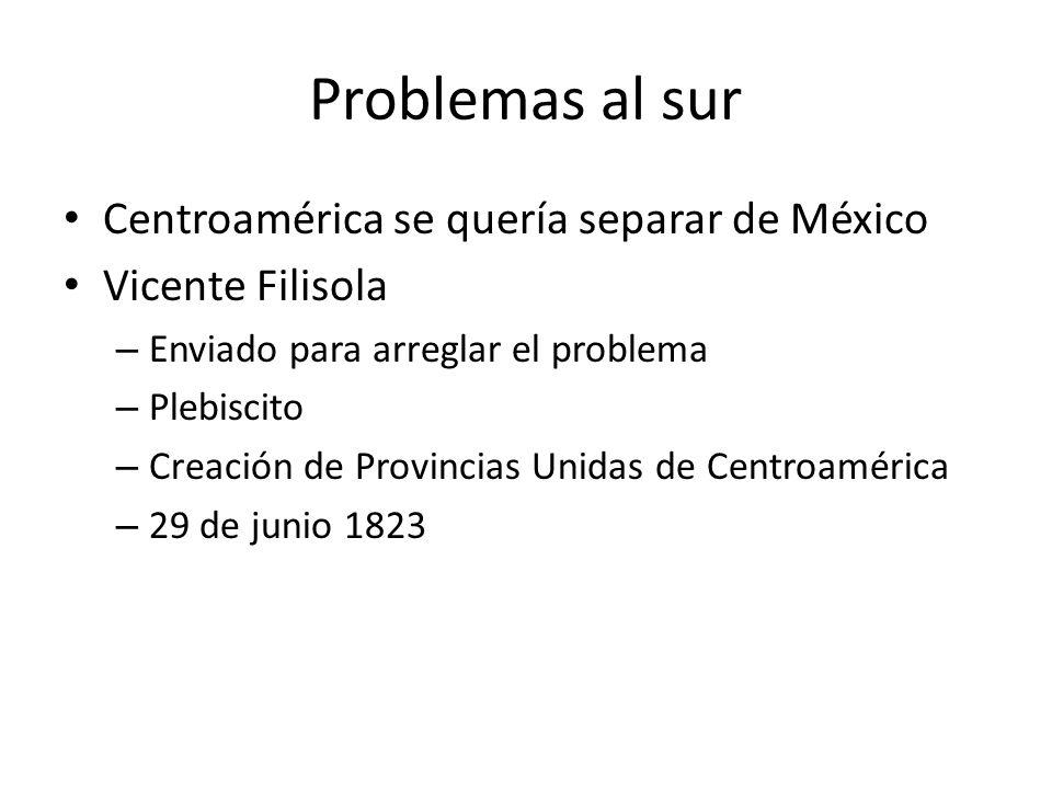 Problemas al sur Centroamérica se quería separar de México Vicente Filisola – Enviado para arreglar el problema – Plebiscito – Creación de Provincias