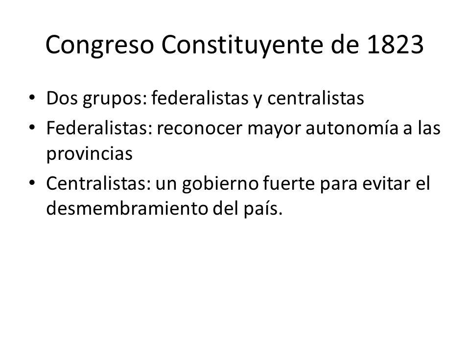 Congreso Constituyente de 1823 Dos grupos: federalistas y centralistas Federalistas: reconocer mayor autonomía a las provincias Centralistas: un gobie