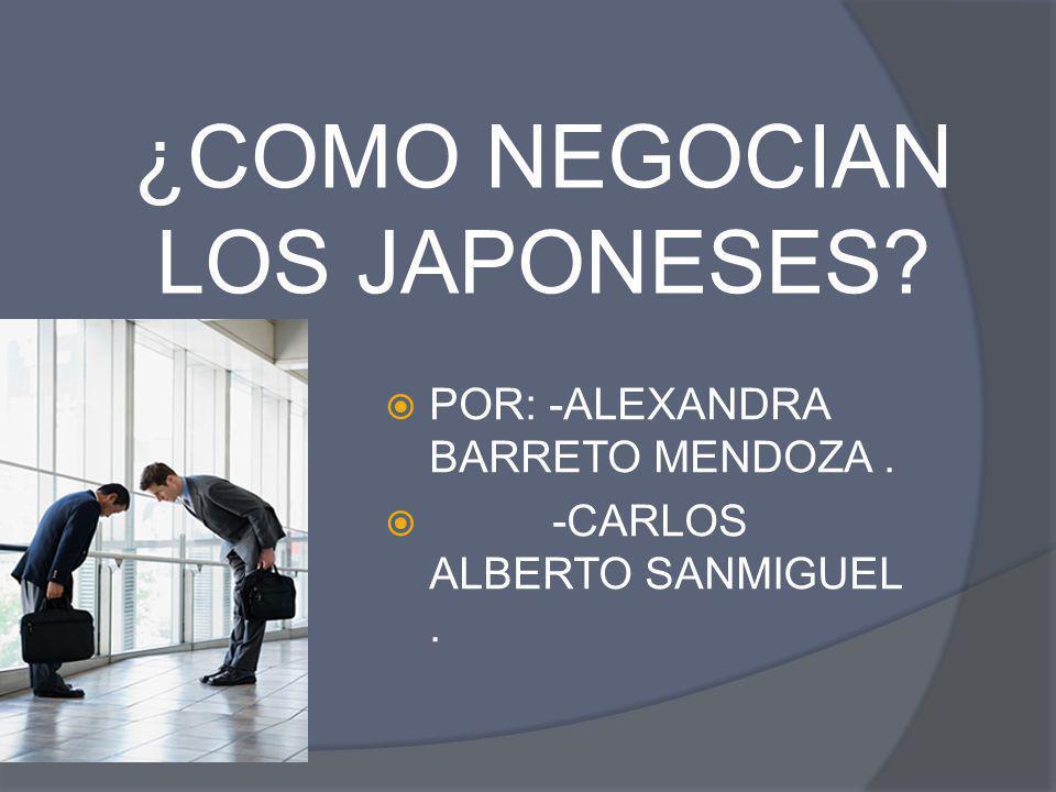 ¿COMO NEGOCIAN LOS JAPONESES? POR: -ALEXANDRA BARRETO MENDOZA. -CARLOS ALBERTO SANMIGUEL.