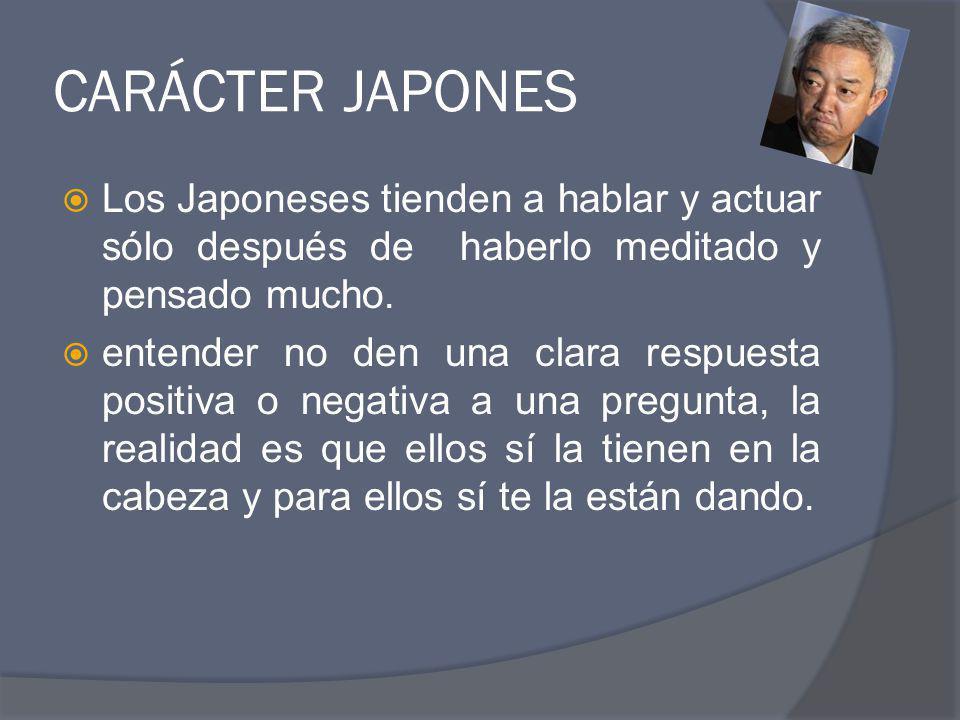CARÁCTER JAPONES Los Japoneses tienden a hablar y actuar sólo después de haberlo meditado y pensado mucho. entender no den una clara respuesta positiv
