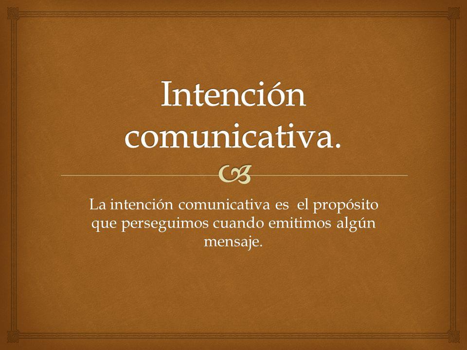 La intención comunicativa es el propósito que perseguimos cuando emitimos algún mensaje.