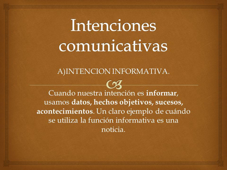 A)INTENCION INFORMATIVA. Cuando nuestra intención es informar, usamos datos, hechos objetivos, sucesos, acontecimientos. Un claro ejemplo de cuándo se