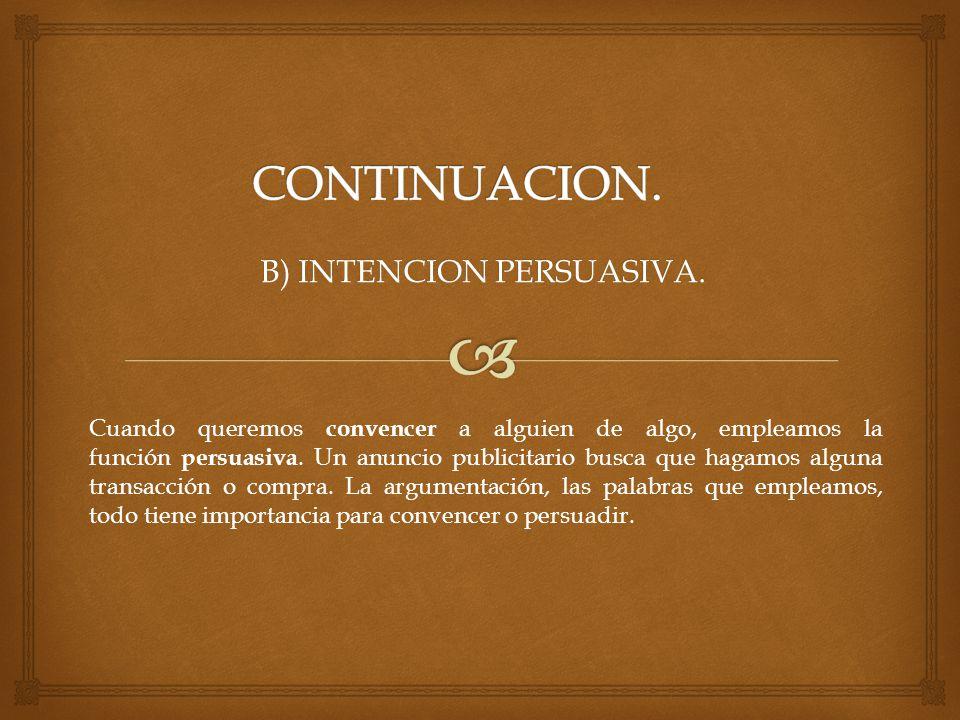 B) INTENCION PERSUASIVA. Cuando queremos convencer a alguien de algo, empleamos la función persuasiva. Un anuncio publicitario busca que hagamos algun