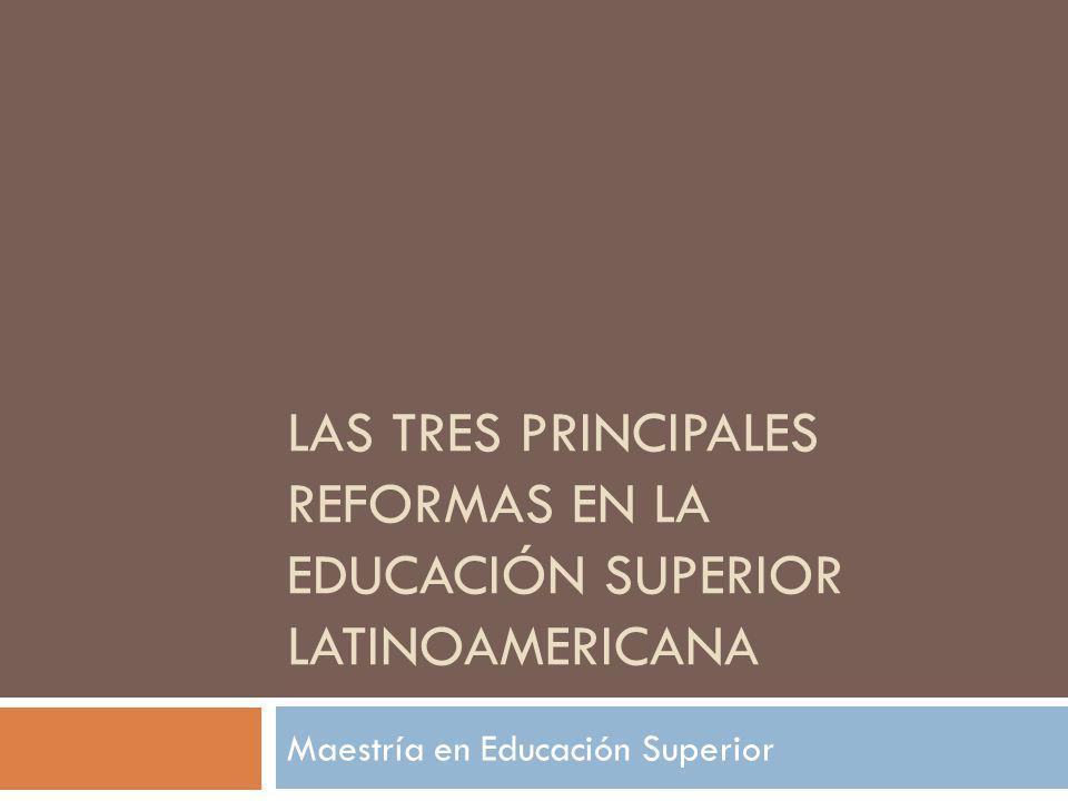 LAS TRES PRINCIPALES REFORMAS EN LA EDUCACIÓN SUPERIOR LATINOAMERICANA Maestría en Educación Superior