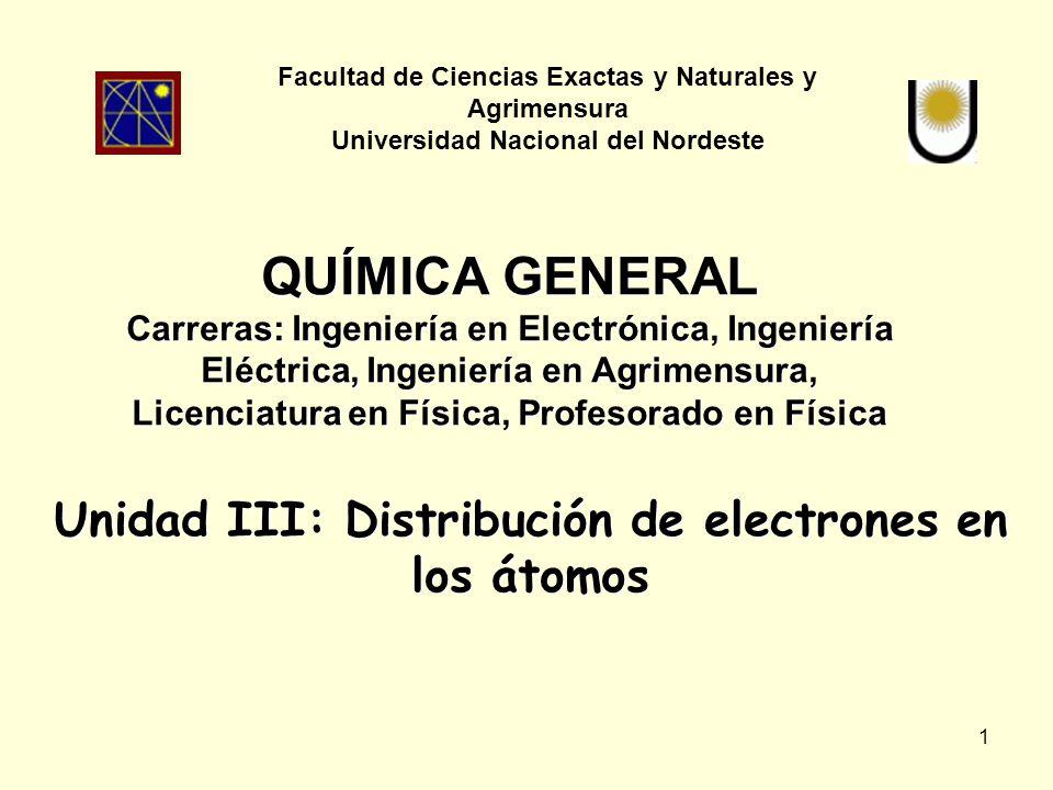 1 Unidad III: Distribución de electrones en los átomos Facultad de Ciencias Exactas y Naturales y Agrimensura Universidad Nacional del Nordeste QUÍMICA GENERAL Carreras: Ingeniería en Electrónica, Ingeniería Eléctrica, Ingeniería en Agrimensura, Licenciatura en Física, Profesorado en Física