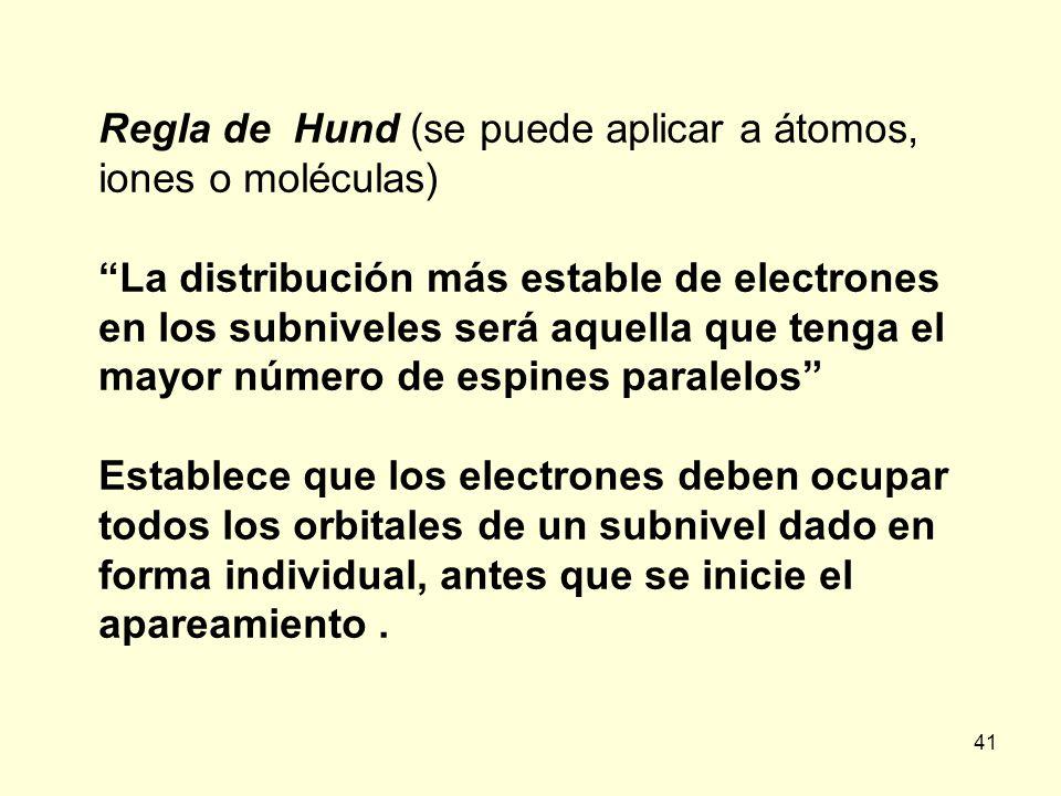 41 Regla de Hund (se puede aplicar a átomos, iones o moléculas) La distribución más estable de electrones en los subniveles será aquella que tenga el