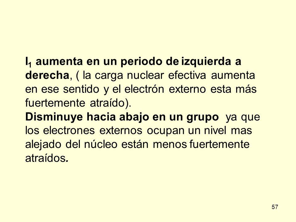 57 I 1 aumenta en un periodo de izquierda a derecha, ( la carga nuclear efectiva aumenta en ese sentido y el electrón externo esta más fuertemente atr
