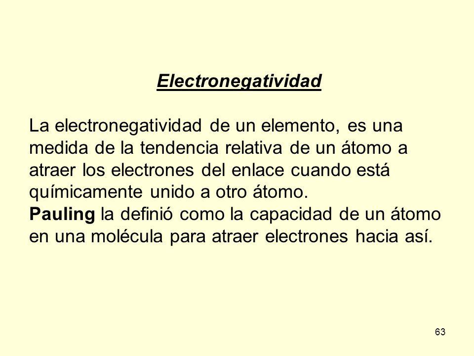 63 Electronegatividad La electronegatividad de un elemento, es una medida de la tendencia relativa de un átomo a atraer los electrones del enlace cuando está químicamente unido a otro átomo.