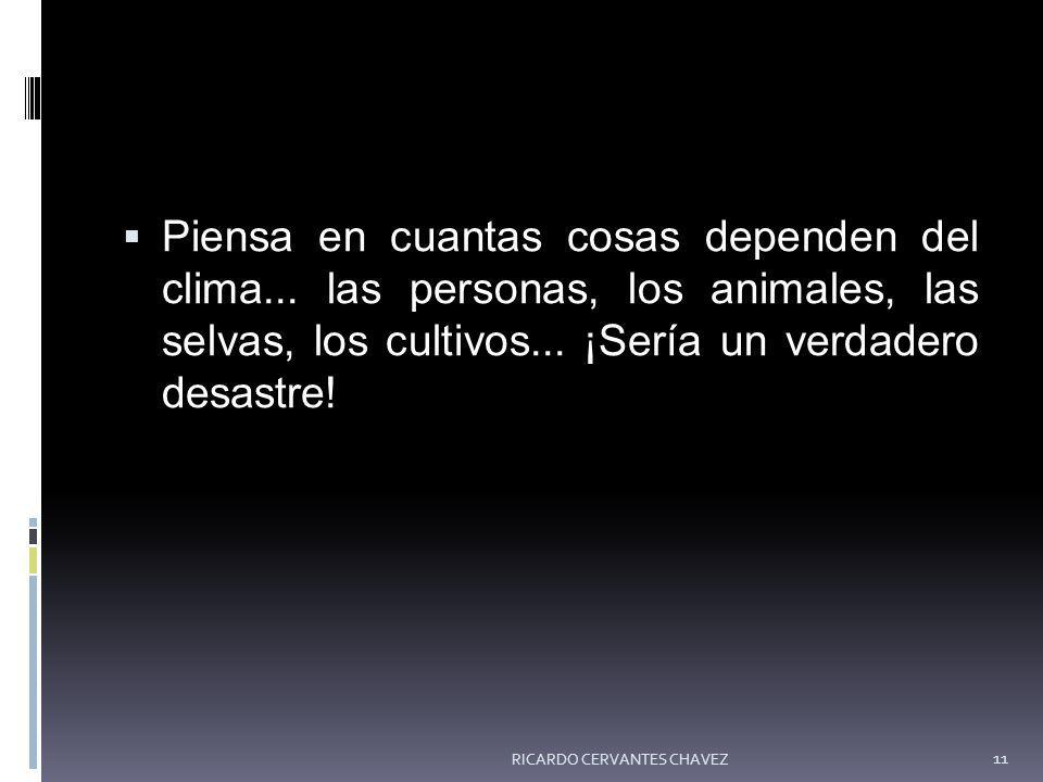 Piensa en cuantas cosas dependen del clima... las personas, los animales, las selvas, los cultivos... ¡Sería un verdadero desastre! RICARDO CERVANTES