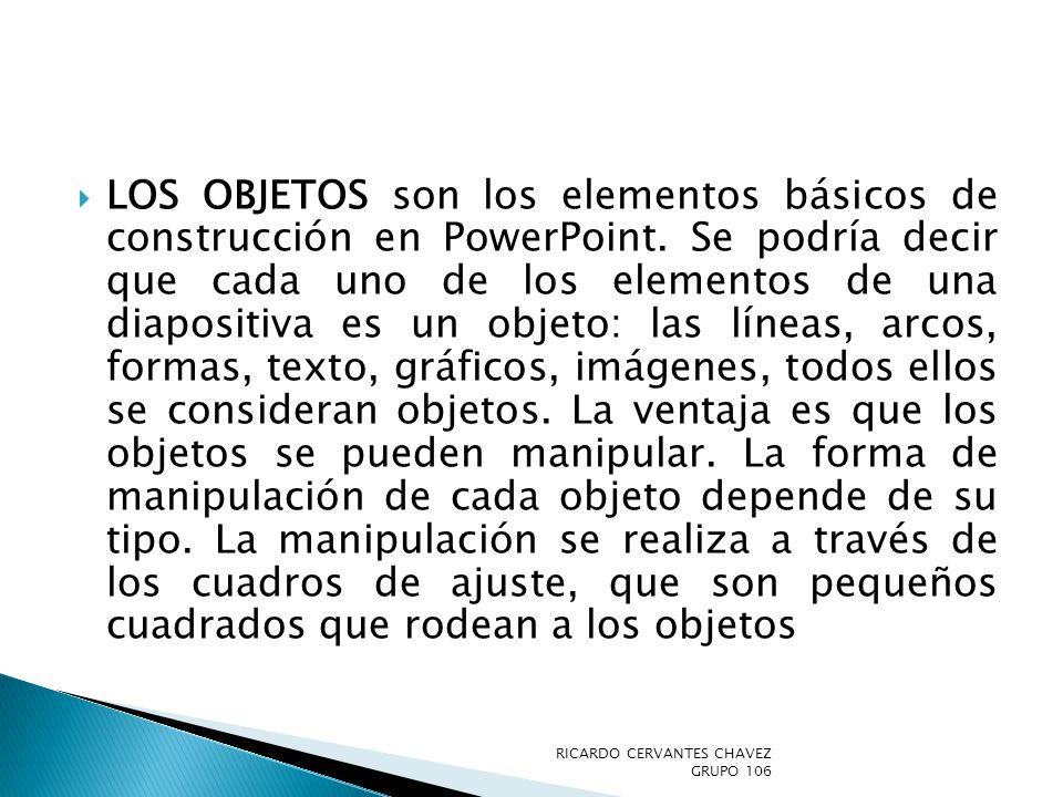 LOS OBJETOS son los elementos básicos de construcción en PowerPoint. Se podría decir que cada uno de los elementos de una diapositiva es un objeto: la